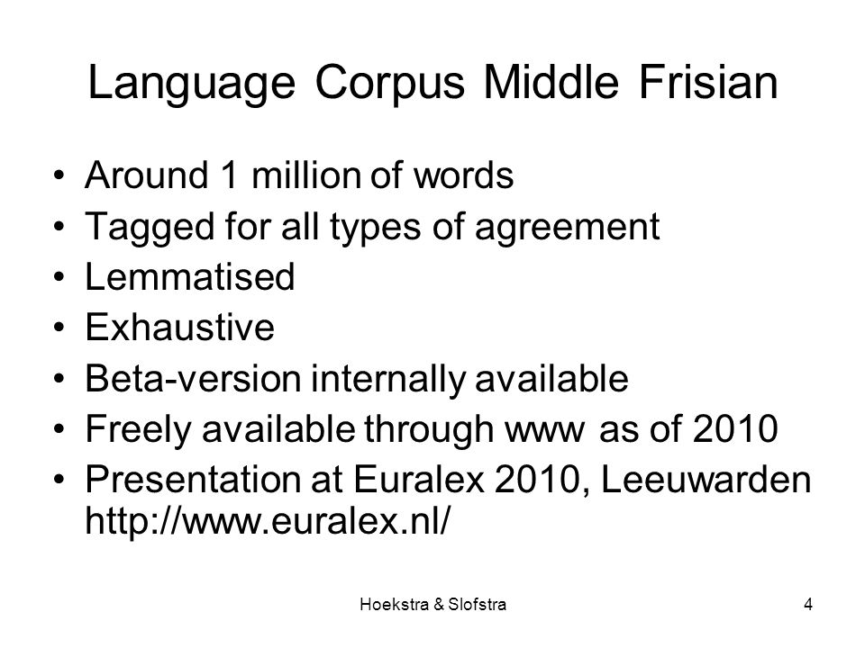 Hoekstra & Slofstra4 Language Corpus Middle Frisian Around 1 million of words Tagged for all types of agreement Lemmatised Exhaustive Beta-version internally available Freely available through www as of 2010 Presentation at Euralex 2010, Leeuwarden http://www.euralex.nl/