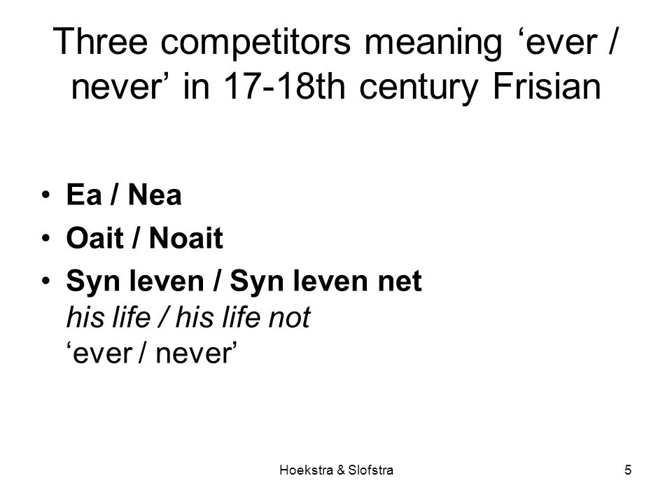Hoekstra & Slofstra5 Three competitors meaning 'ever / never' in 17-18th century Frisian Ea / Nea Oait / Noait Syn leven / Syn leven net his life / hi