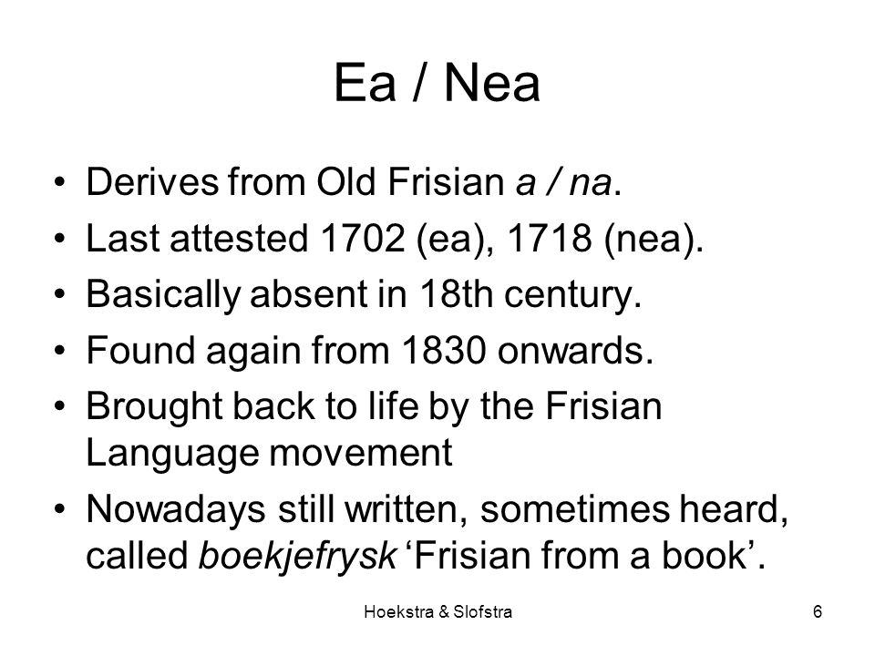 Hoekstra & Slofstra6 Ea / Nea Derives from Old Frisian a / na. Last attested 1702 (ea), 1718 (nea). Basically absent in 18th century. Found again from