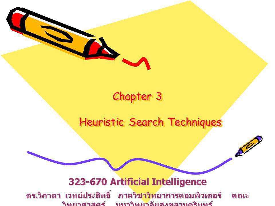 Chapter 3 Heuristic Search Techniques 323-670 Artificial Intelligence ดร. วิภาดา เวทย์ประสิทธิ์ ภาควิชาวิทยาการคอมพิวเตอร์ คณะ วิทยาศาสตร์ มหาวิทยาลัย