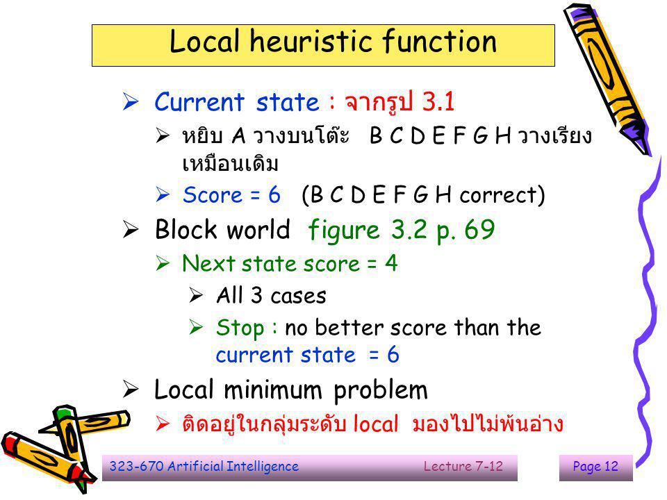 323-670 Artificial Intelligence Lecture 7-12Page 12 Local heuristic function  Current state : จากรูป 3.1  หยิบ A วางบนโต๊ะ B C D E F G H วางเรียง เห