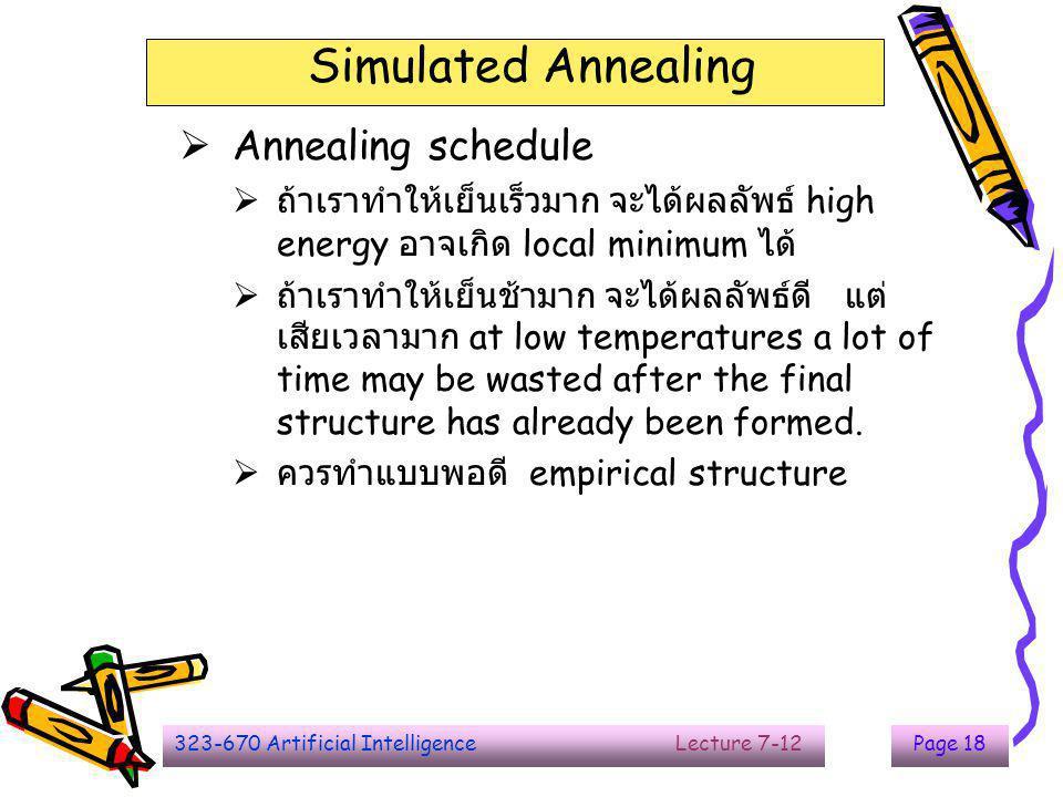 323-670 Artificial Intelligence Lecture 7-12Page 18 Simulated Annealing  Annealing schedule  ถ้าเราทำให้เย็นเร็วมาก จะได้ผลลัพธ์ high energy อาจเกิด