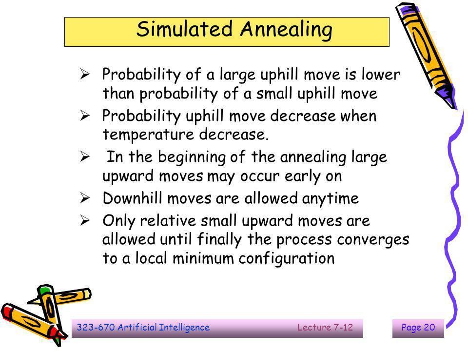 323-670 Artificial Intelligence Lecture 7-12Page 20 Simulated Annealing  Probability of a large uphill move is lower than probability of a small uphi