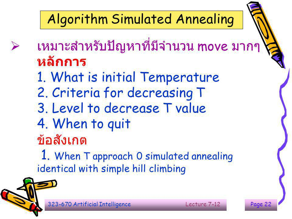 323-670 Artificial Intelligence Lecture 7-12Page 22  เหมาะสำหรับปัญหาที่มีจำนวน move มากๆ หลักการ 1. What is initial Temperature 2. Criteria for decr