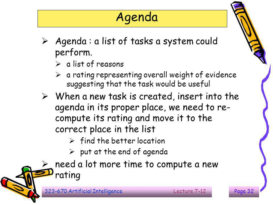 323-670 Artificial Intelligence Lecture 7-12Page 32 Agenda  Agenda : a list of tasks a system could perform.  a list of reasons  a rating represent