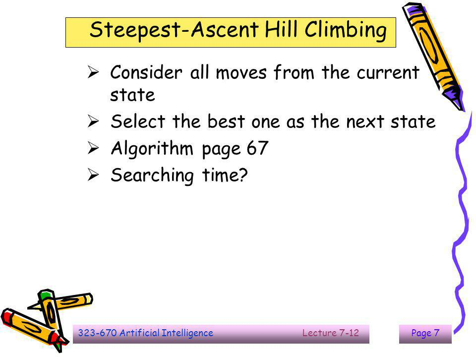 323-670 Artificial Intelligence Lecture 7-12Page 7 Steepest-Ascent Hill Climbing  Consider all moves from the current state  Select the best one as