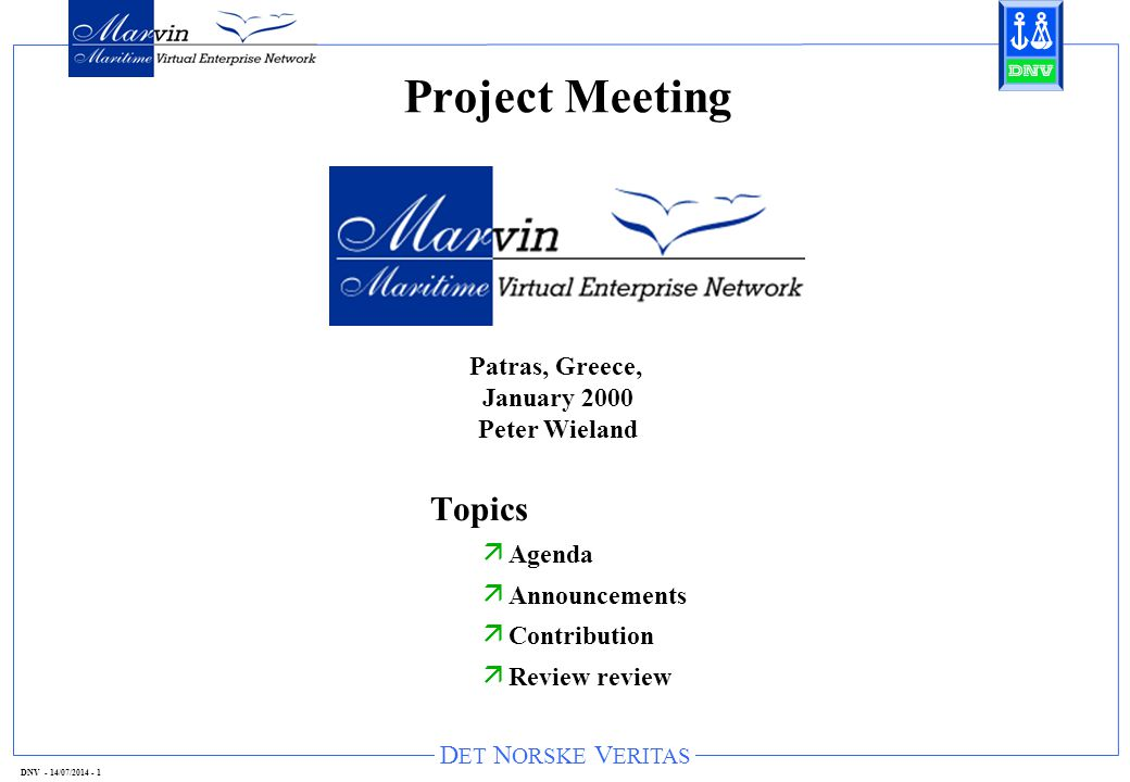 D ET N ORSKE V ERITAS DNV - 14/07/2014 - 1 Project Meeting Topics ä Agenda ä Announcements ä Contribution ä Review review Patras, Greece, January 2000 Peter Wieland
