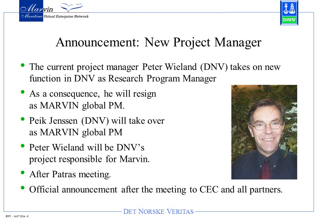 D ET N ORSKE V ERITAS DNV - 14/07/2014 - 6 Announcement: New Project Manager The current project manager Peter Wieland (DNV) takes on new function in DNV as Research Program Manager As a consequence, he will resign as MARVIN global PM.