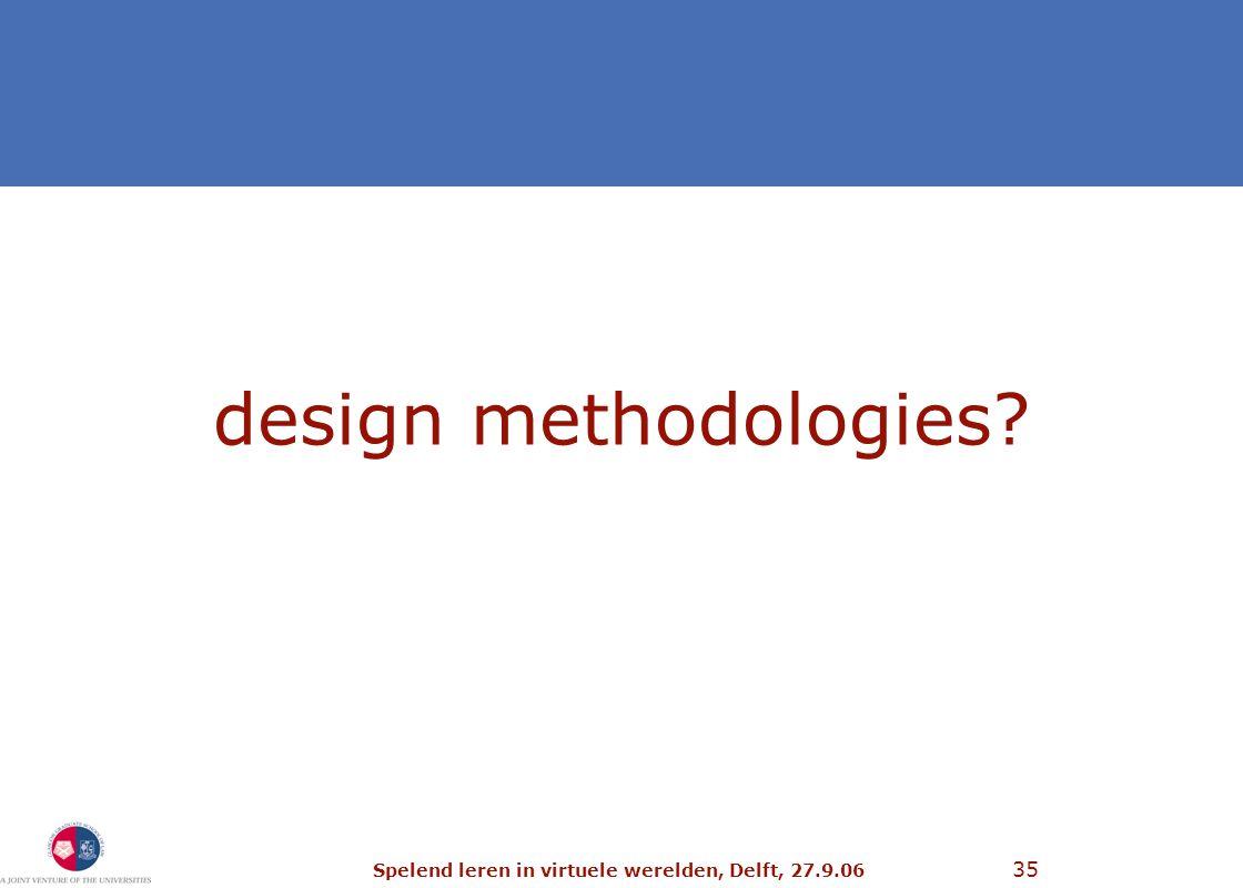 Spelend leren in virtuele werelden, Delft, 27.9.06 35 design methodologies