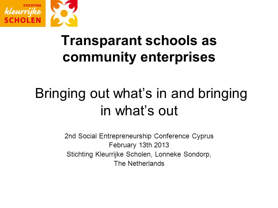 Transparant schools as community enterprises Bringing out what's in and bringing in what's out 2nd Social Entrepreneurship Conference Cyprus February 13th 2013 Stichting Kleurrijke Scholen, Lonneke Sondorp, The Netherlands