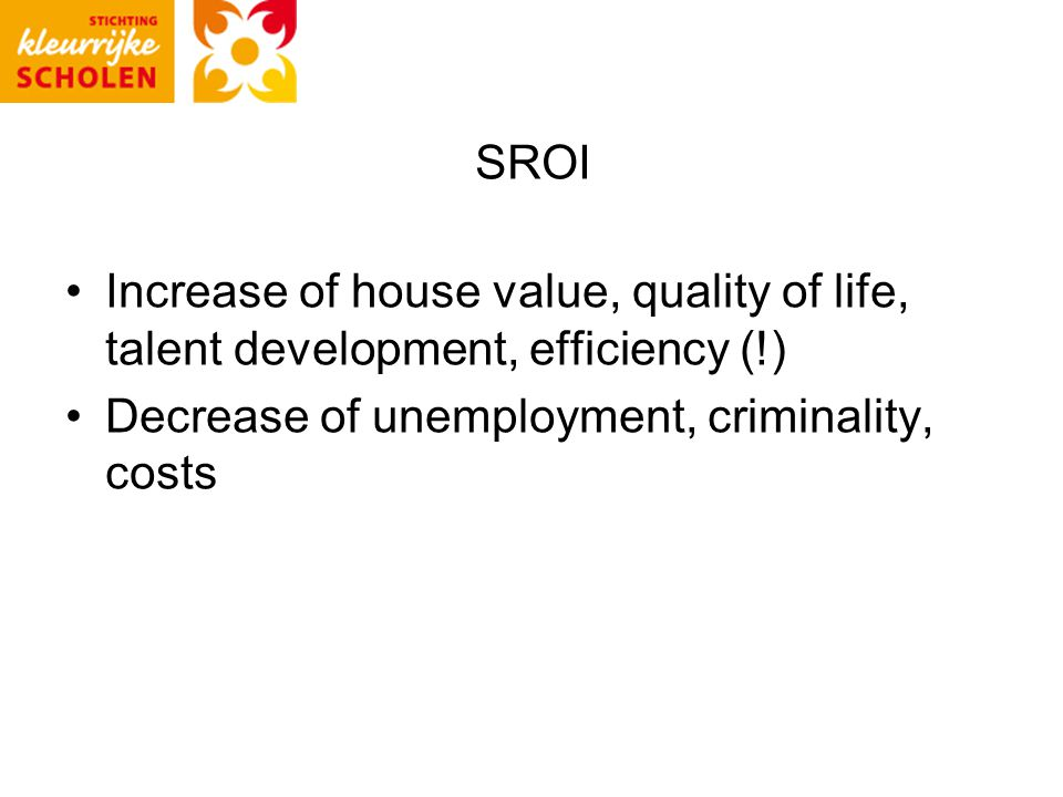 SROI Increase of house value, quality of life, talent development, efficiency (!) Decrease of unemployment, criminality, costs
