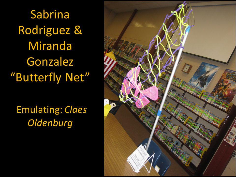 Sabrina Rodriguez & Miranda Gonzalez Butterfly Net Emulating: Claes Oldenburg
