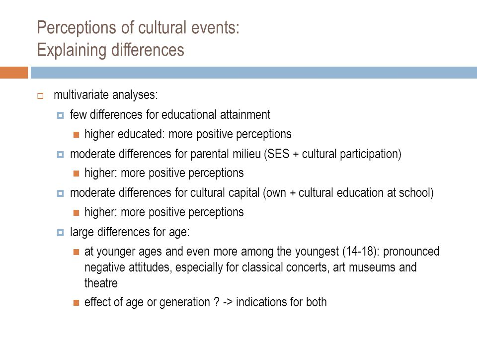 Perceptions of cultural events: Explaining differences  multivariate analyses:  few differences for educational attainment higher educated: more positive perceptions  moderate differences for parental milieu (SES + cultural participation) higher: more positive perceptions  moderate differences for cultural capital (own + cultural education at school) higher: more positive perceptions  large differences for age: at younger ages and even more among the youngest (14-18): pronounced negative attitudes, especially for classical concerts, art museums and theatre effect of age or generation .