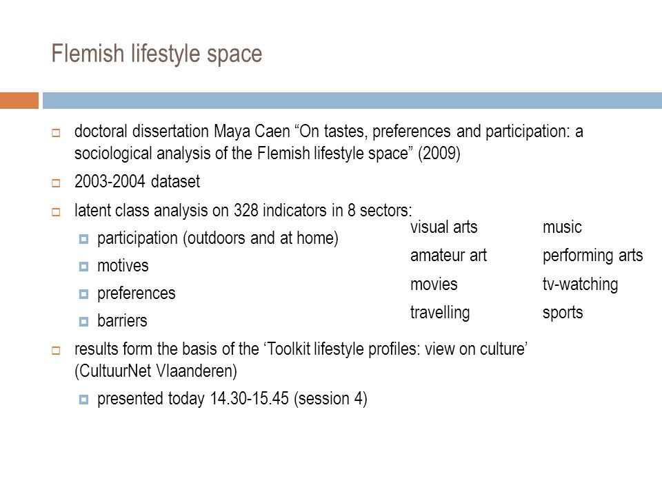 Flemish lifestyle space  doctoral dissertation Maya Caen On tastes, preferences and participation: a sociological analysis of the Flemish lifestyle space (2009)  2003-2004 dataset  latent class analysis on 328 indicators in 8 sectors:  participation (outdoors and at home)  motives  preferences  barriers  results form the basis of the 'Toolkit lifestyle profiles: view on culture' (CultuurNet Vlaanderen)  presented today 14.30-15.45 (session 4) visual artsmusic amateur artperforming arts moviestv-watching travellingsports