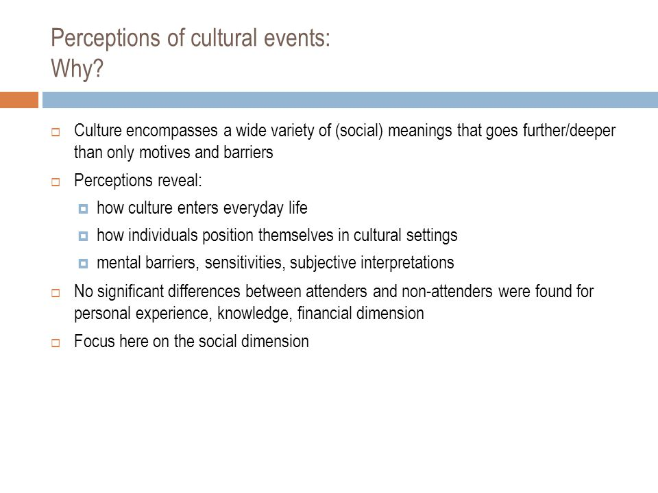 Perceptions of cultural events: Why?  Culture encompasses a wide variety of (social) meanings that goes further/deeper than only motives and barriers
