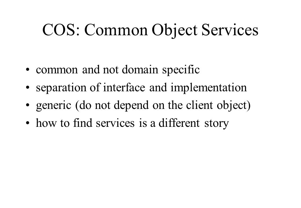 common and not domain specific separation of interface and implementation generic (do not depend on the client object) how to find services is a different story COS: Common Object Services