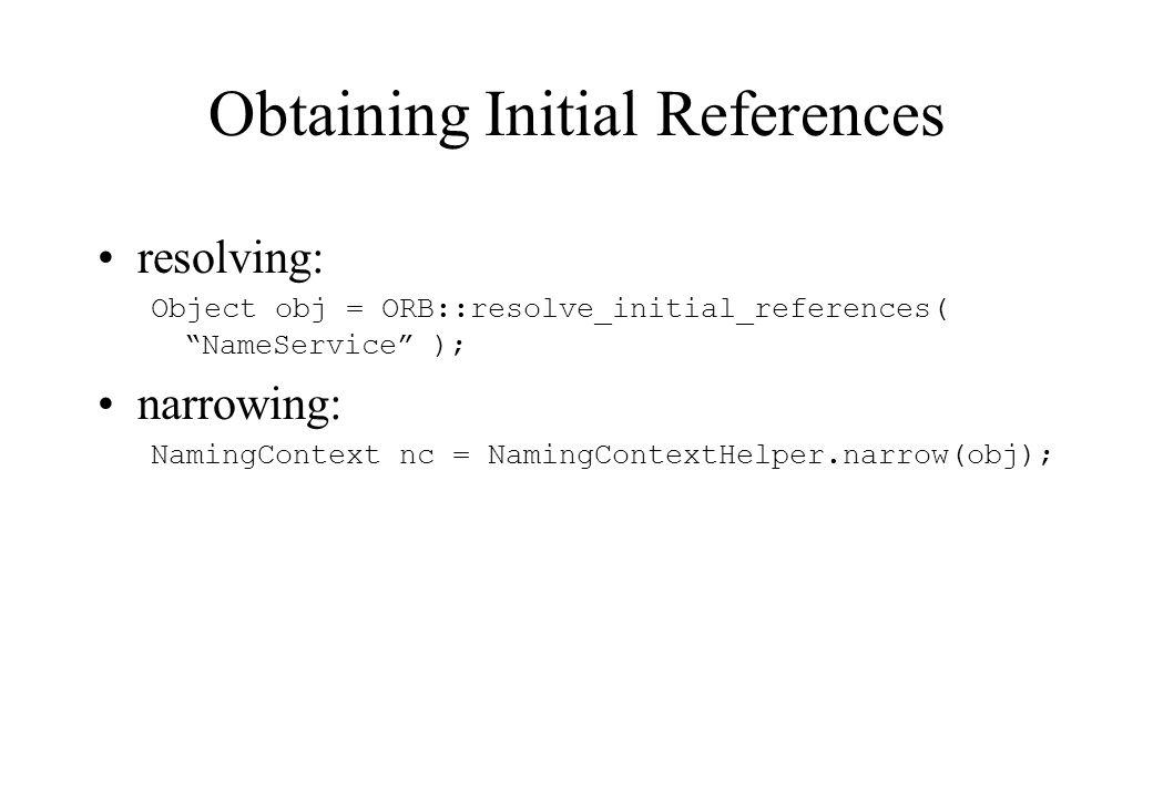 Obtaining Initial References resolving: Object obj = ORB::resolve_initial_references( NameService ); narrowing: NamingContext nc = NamingContextHelper.narrow(obj);