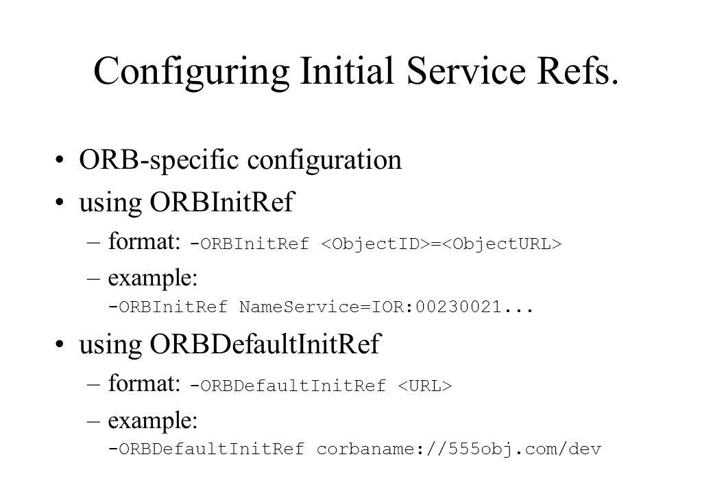 Configuring Initial Service Refs. ORB-specific configuration using ORBInitRef –format: -ORBInitRef = –example: -ORBInitRef NameService=IOR:00230021...