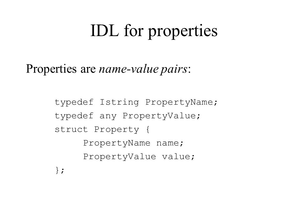 IDL for properties Properties are name-value pairs: typedef Istring PropertyName; typedef any PropertyValue; struct Property { PropertyName name; Prop