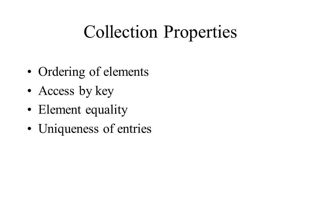 Collection Properties Ordering of elements Access by key Element equality Uniqueness of entries