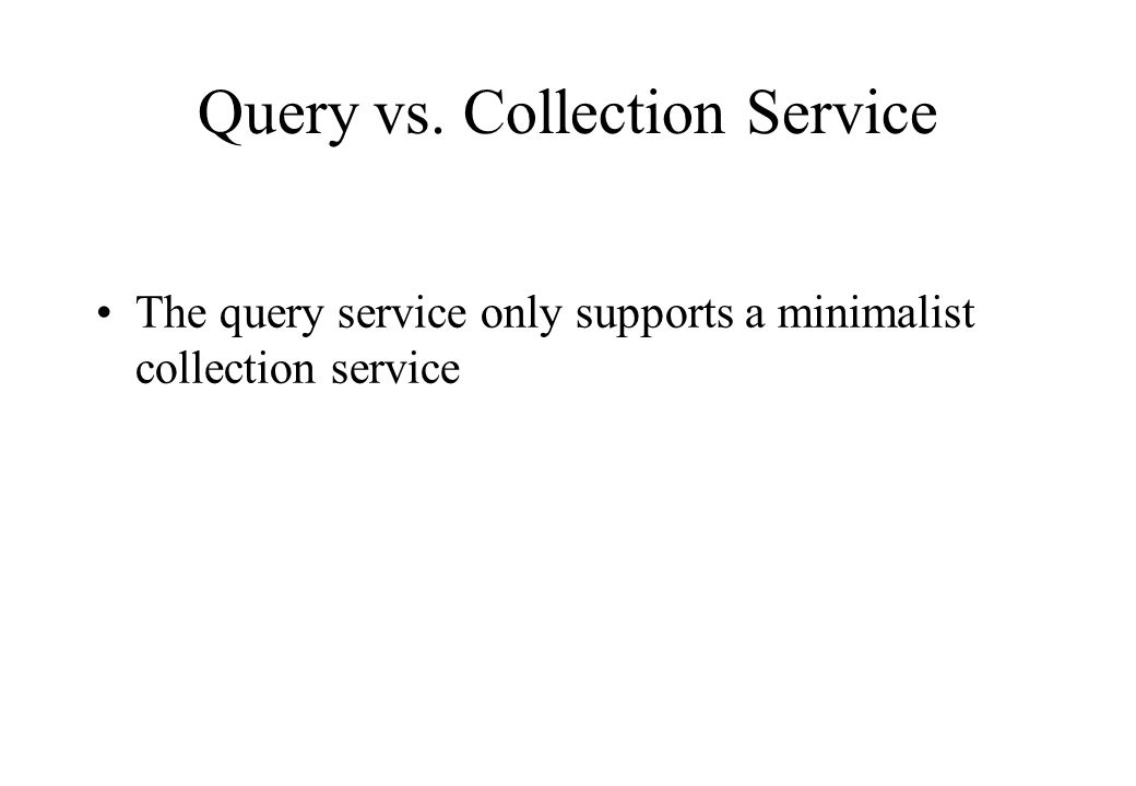 Query vs. Collection Service The query service only supports a minimalist collection service