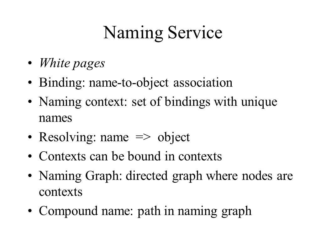 White pages Binding: name-to-object association Naming context: set of bindings with unique names Resolving: name => object Contexts can be bound in contexts Naming Graph: directed graph where nodes are contexts Compound name: path in naming graph