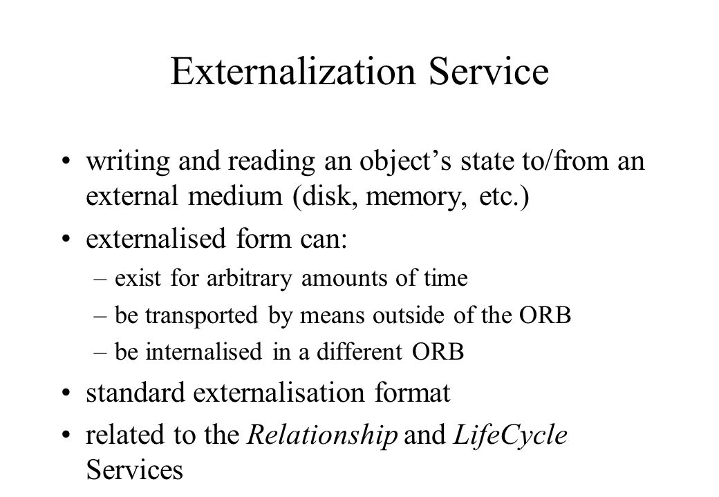 writing and reading an object's state to/from an external medium (disk, memory, etc.) externalised form can: –exist for arbitrary amounts of time –be transported by means outside of the ORB –be internalised in a different ORB standard externalisation format related to the Relationship and LifeCycle Services