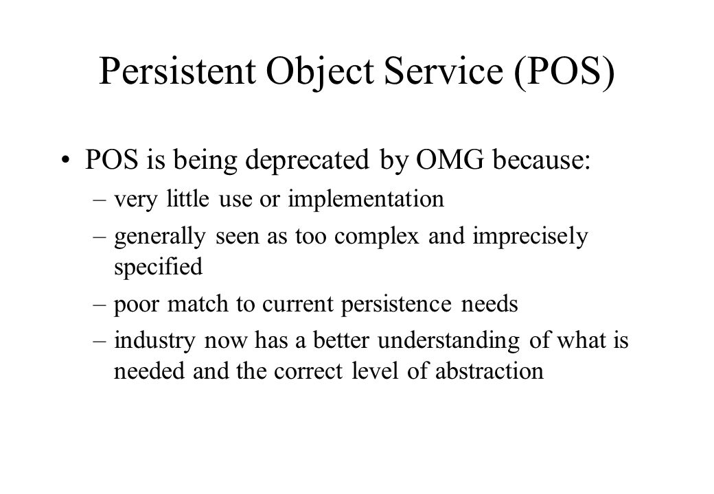 Persistent Object Service (POS) POS is being deprecated by OMG because: –very little use or implementation –generally seen as too complex and imprecis