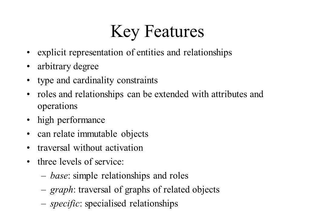 Key Features explicit representation of entities and relationships arbitrary degree type and cardinality constraints roles and relationships can be ex