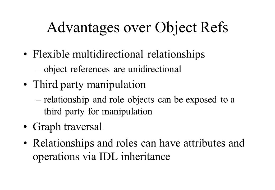 Flexible multidirectional relationships –object references are unidirectional Third party manipulation –relationship and role objects can be exposed to a third party for manipulation Graph traversal Relationships and roles can have attributes and operations via IDL inheritance Advantages over Object Refs