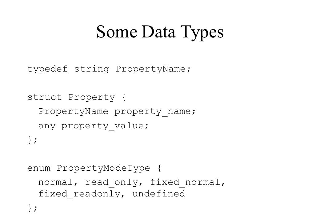 Some Data Types typedef string PropertyName; struct Property { PropertyName property_name; any property_value; }; enum PropertyModeType { normal, read