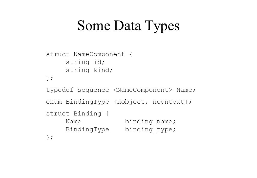 struct NameComponent { string id; string kind; }; typedef sequence Name; enum BindingType {nobject, ncontext}; struct Binding { Namebinding_name; BindingTypebinding_type; }; Some Data Types