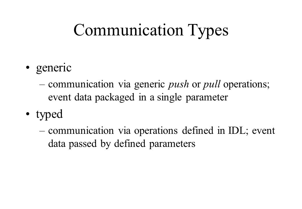 Communication Types generic –communication via generic push or pull operations; event data packaged in a single parameter typed –communication via operations defined in IDL; event data passed by defined parameters