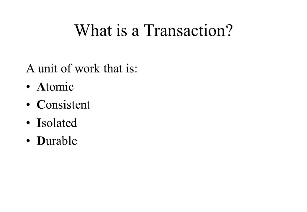 What is a Transaction? A unit of work that is: Atomic Consistent Isolated Durable