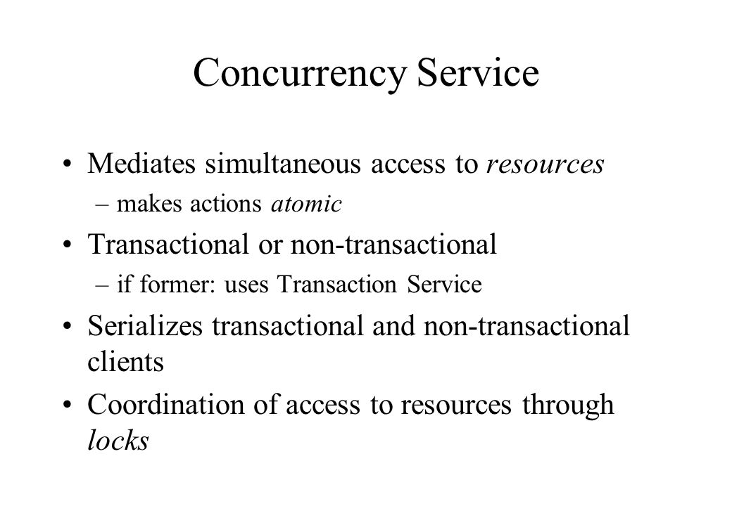Concurrency Service Mediates simultaneous access to resources –makes actions atomic Transactional or non-transactional –if former: uses Transaction Service Serializes transactional and non-transactional clients Coordination of access to resources through locks