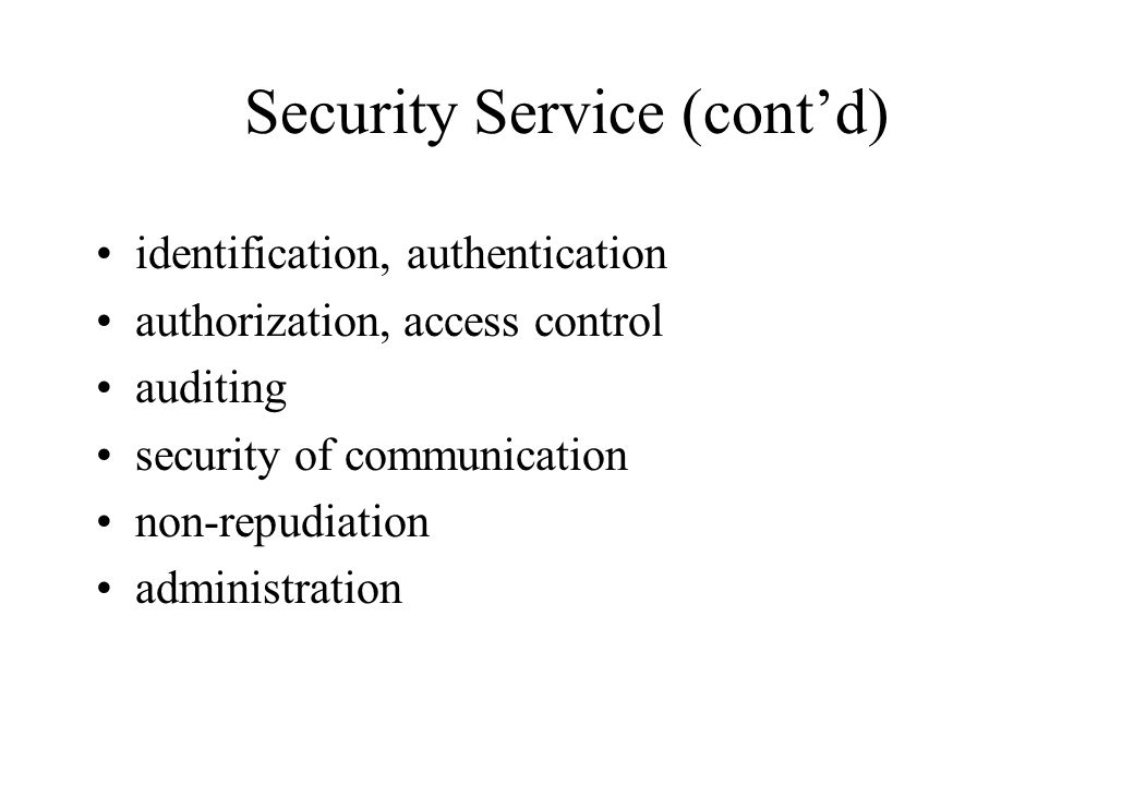 Security Service (cont'd) identification, authentication authorization, access control auditing security of communication non-repudiation administration