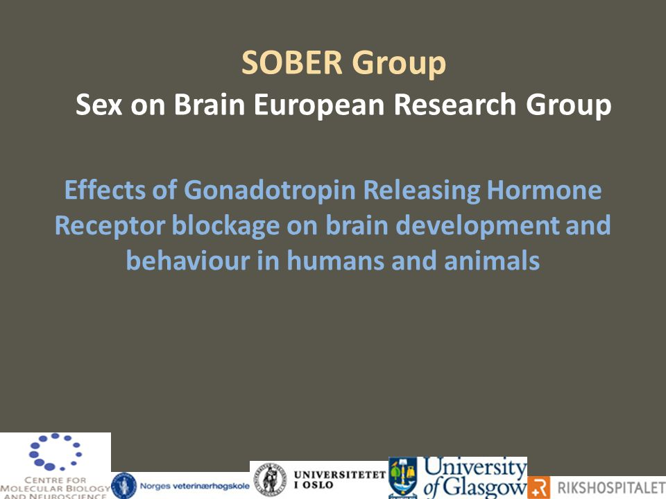SOBER Group Sex on Brain European Research Group Effects of Gonadotropin Releasing Hormone Receptor blockage on brain development and behaviour in humans and animals