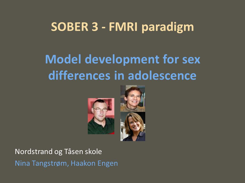 SOBER 3 - FMRI paradigm Model development for sex differences in adolescence Nordstrand og Tåsen skole Nina Tangstrøm, Haakon Engen