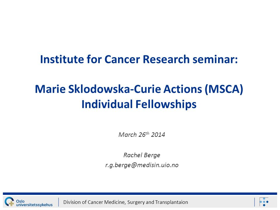 Division of Cancer Medicine, Surgery and Transplantaion Institute for Cancer Research seminar: Marie Sklodowska-Curie Actions (MSCA) Individual Fellowships March 26 th 2014 Rachel Berge r.g.berge@medisin.uio.no