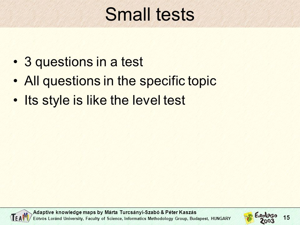 Adaptive knowledge maps by Márta Turcsányi-Szabó & Péter Kaszás Eötvös Loránd University, Faculty of Science, Informatics Methodology Group, Budapest, HUNGARY 15 Small tests 3 questions in a test All questions in the specific topic Its style is like the level test