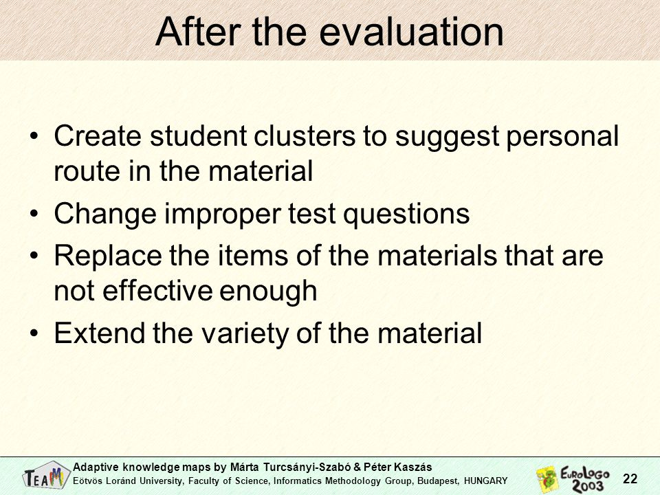 Adaptive knowledge maps by Márta Turcsányi-Szabó & Péter Kaszás Eötvös Loránd University, Faculty of Science, Informatics Methodology Group, Budapest, HUNGARY 22 After the evaluation Create student clusters to suggest personal route in the material Change improper test questions Replace the items of the materials that are not effective enough Extend the variety of the material
