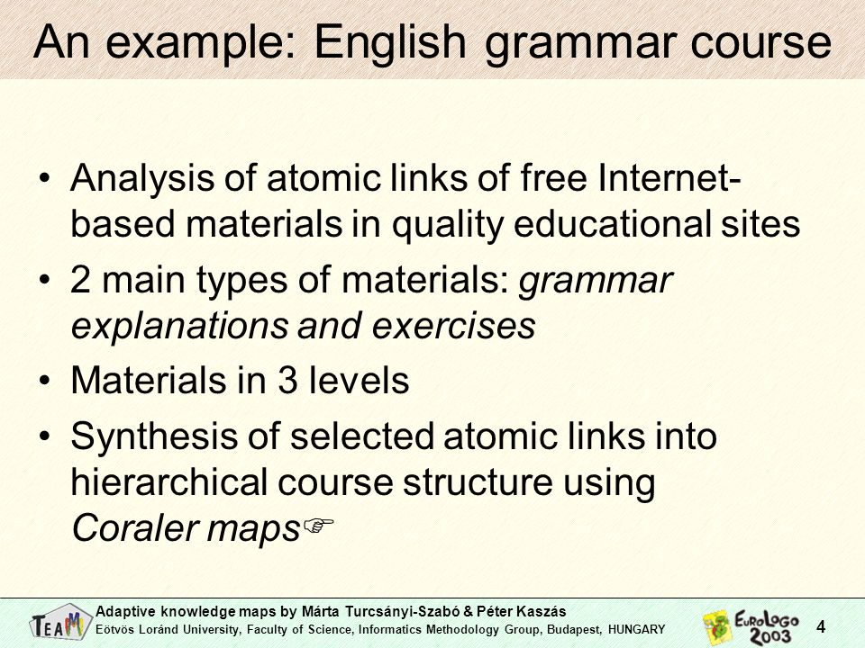 Adaptive knowledge maps by Márta Turcsányi-Szabó & Péter Kaszás Eötvös Loránd University, Faculty of Science, Informatics Methodology Group, Budapest, HUNGARY 4 An example: English grammar course Analysis of atomic links of free Internet- based materials in quality educational sites 2 main types of materials: grammar explanations and exercises Materials in 3 levels Synthesis of selected atomic links into hierarchical course structure using Coraler maps 