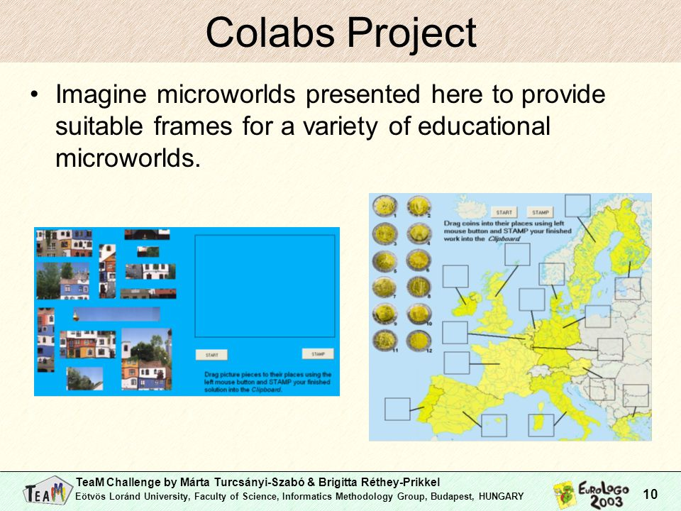 TeaM Challenge by Márta Turcsányi-Szabó & Brigitta Réthey-Prikkel Eötvös Loránd University, Faculty of Science, Informatics Methodology Group, Budapest, HUNGARY 10 Colabs Project Imagine microworlds presented here to provide suitable frames for a variety of educational microworlds.