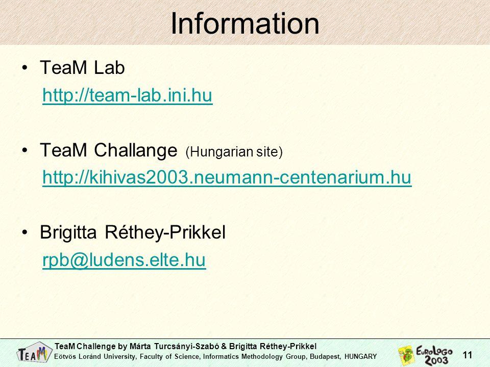TeaM Challenge by Márta Turcsányi-Szabó & Brigitta Réthey-Prikkel Eötvös Loránd University, Faculty of Science, Informatics Methodology Group, Budapest, HUNGARY 11 Information TeaM Lab http://team-lab.ini.hu TeaM Challange (Hungarian site) http://kihivas2003.neumann-centenarium.hu Brigitta Réthey-Prikkel rpb@ludens.elte.hu