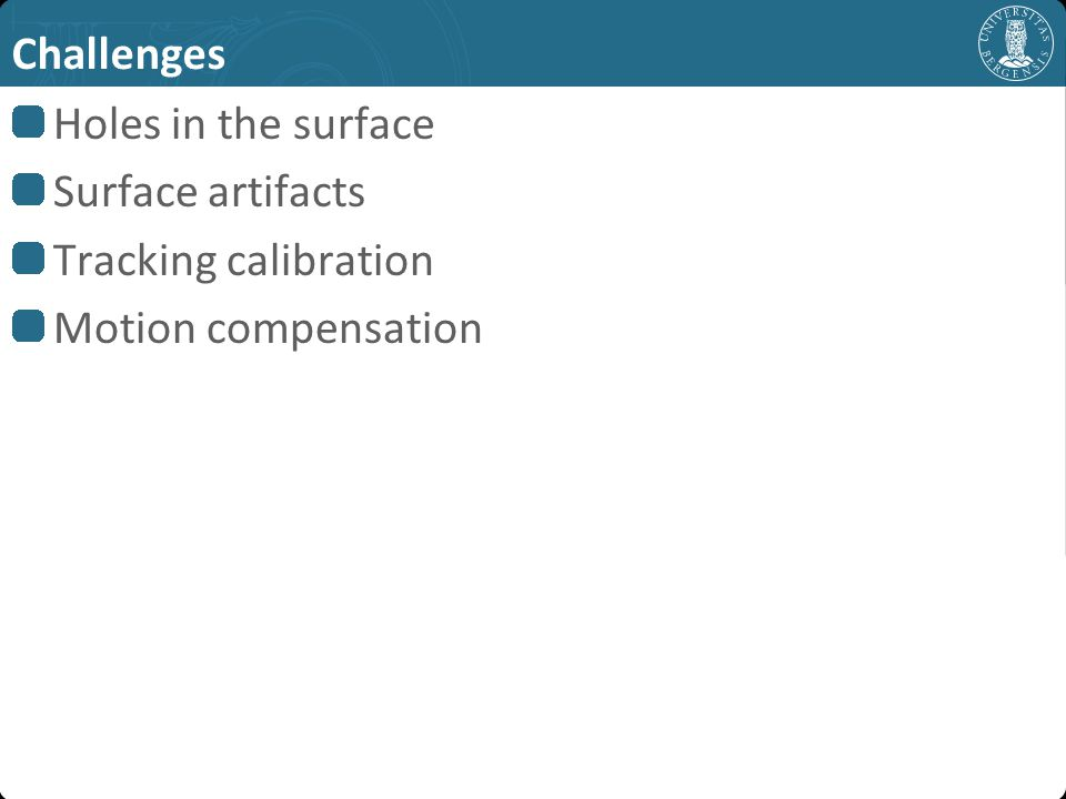 Challenges Holes in the surface Surface artifacts Tracking calibration Motion compensation