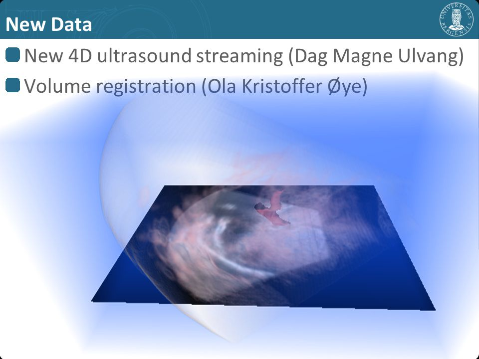 New Data New 4D ultrasound streaming (Dag Magne Ulvang) Volume registration (Ola Kristoffer Øye)