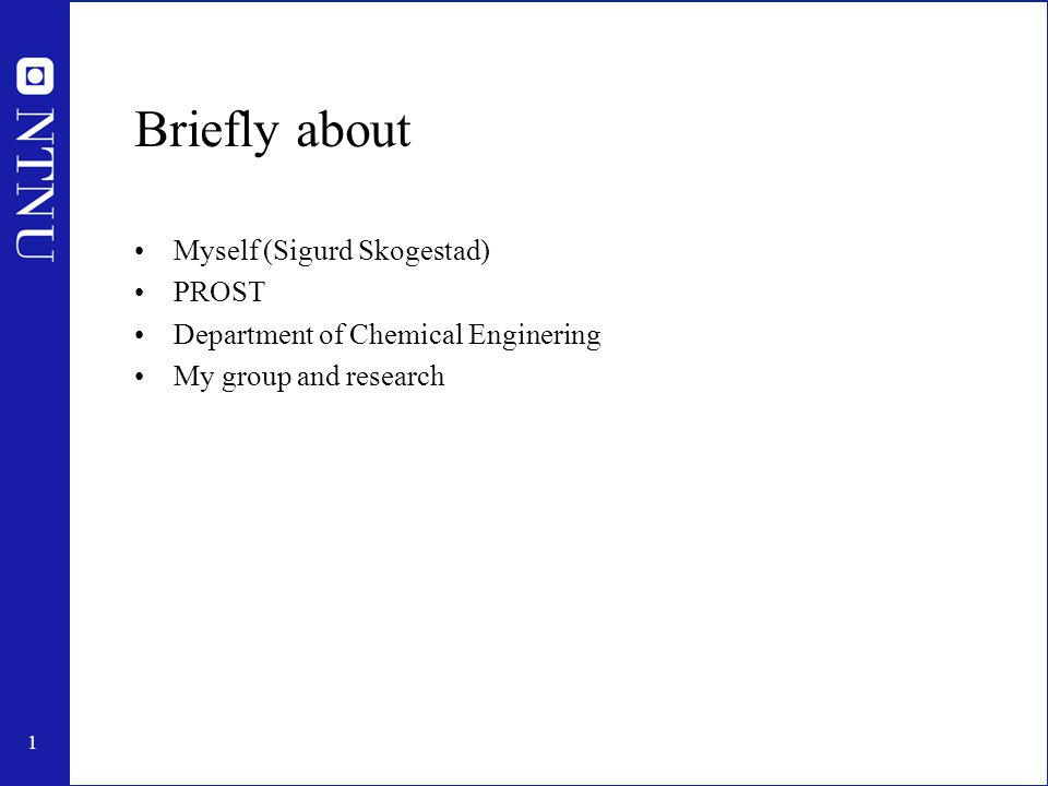 1 Briefly about Myself (Sigurd Skogestad) PROST Department of Chemical Enginering My group and research