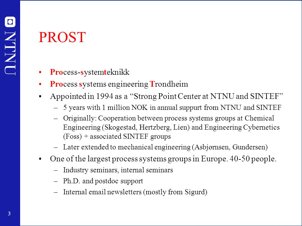 3 PROST Process-systemteknikk Process systems engineering Trondheim Appointed in 1994 as a Strong Point Center at NTNU and SINTEF –5 years with 1 million NOK in annual suppurt from NTNU and SINTEF –Originally: Cooperation between process systems groups at Chemical Engineering (Skogestad, Hertzberg, Lien) and Engineering Cybernetics (Foss) + associated SINTEF groups –Later extended to mechanical engineering (Asbjørnsen, Gundersen) One of the largest process systems groups in Europe.