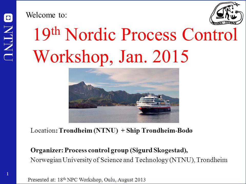 1 19 th Nordic Process Control Workshop, Jan. 2015 Location: Trondheim (NTNU) + Ship Trondheim-Bodø Organizer: Process control group (Sigurd Skogestad