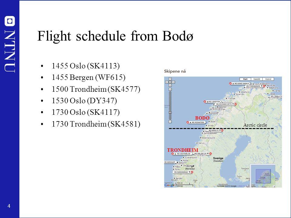 4 Flight schedule from Bodø 1455 Oslo (SK4113) 1455 Bergen (WF615) 1500 Trondheim (SK4577) 1530 Oslo (DY347) 1730 Oslo (SK4117) 1730 Trondheim (SK4581